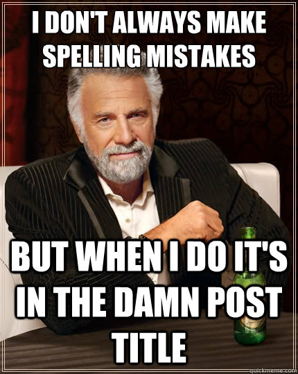 i dont always make spelling mistakes but when i do its in  - The Most Interesting Man In The World