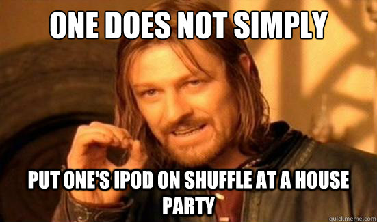 one does not simply put ones ipod on shuffle at a house par - Boromir