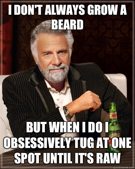 I dont always grow a beard But when i do I obsessively tug a - The Most Interesting Man In The World