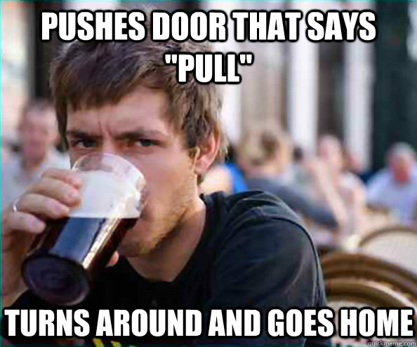 pushes door that says pull turns around and goes home - Lazy College Senior
