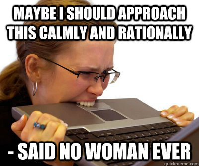 maybe i should approach this calmly and rationally said no - Crazy Women