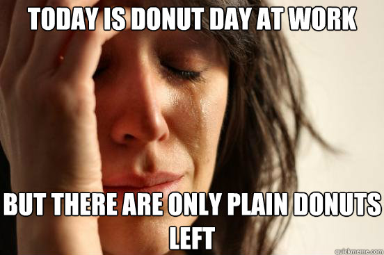 today is donut day at work but there are only plain donuts l - First World Problems