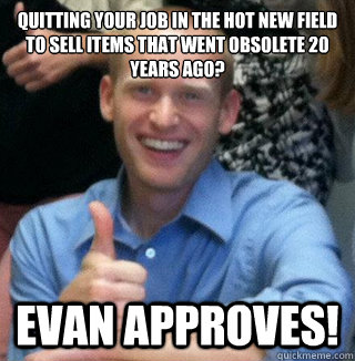 quitting your job in the hot new field to sell items that we - Evan Approves