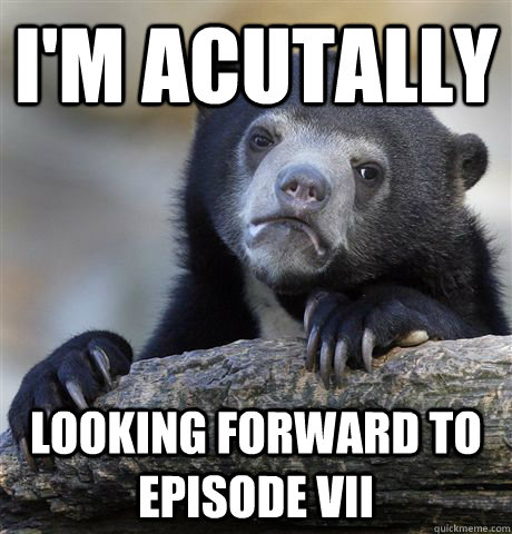 im acutally looking forward to episode vii - Confession Bear