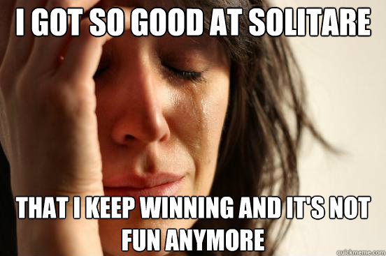 i got so good at solitare that i keep winning and its not f - First World Problems