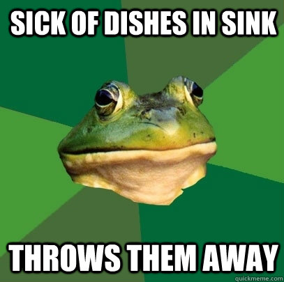 sick of dishes in sink throws them away - Foul Bachelor Frog