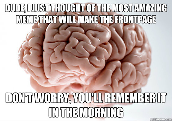 dude i just thought of the most amazing meme that will make - Scumbag brain on life