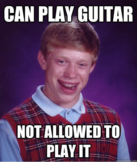 can play guitar not allowed to play it - Bad Luck Brian
