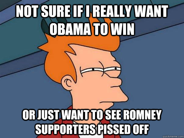 not sure if i really want obama to win or just want to see r - Futurama Fry
