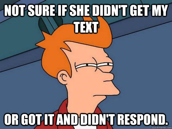 not sure if she didnt get my text or got it and didnt resp - Futurama Fry
