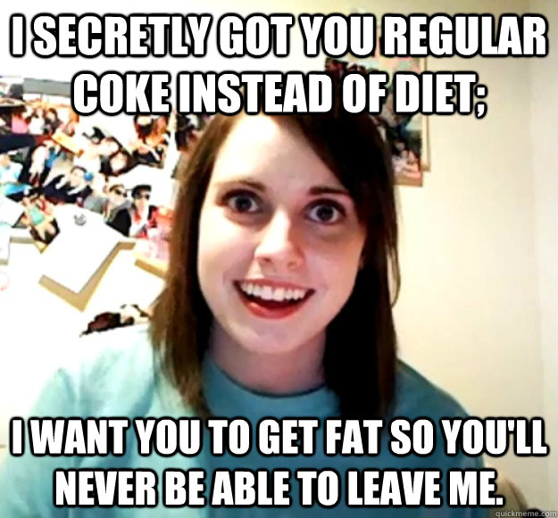 i secretly got you regular coke instead of diet i want you  - Overly Attached Girlfriend
