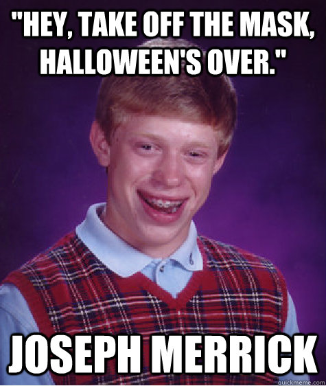 hey take off the mask halloweens over joseph merrick - Bad Luck Brian
