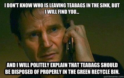 i dont know who is leaving teabags in the sink but i will  - Angry Liam Neeson