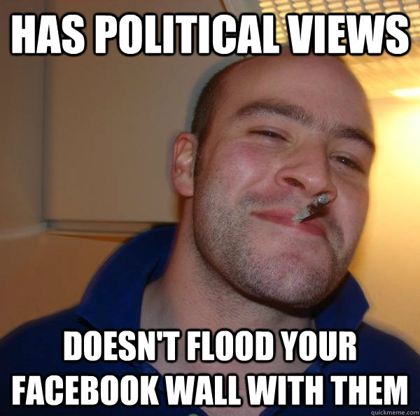 has political views doesnt flood your facebook wall with th - Good Guy Greg