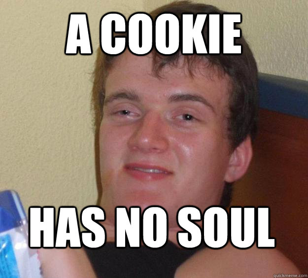 a cookie has no soul - 10 Guy