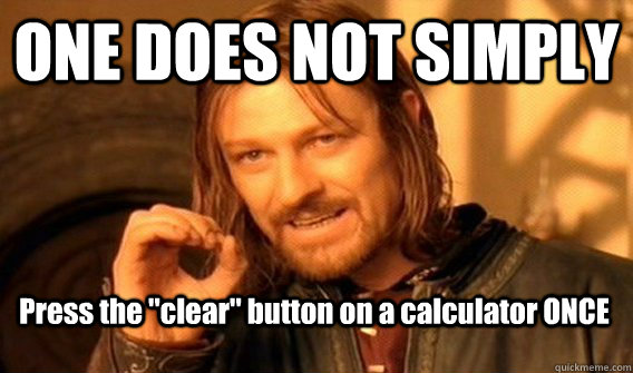 one does not simply press the clear button on a calculator - One Does Not Simply