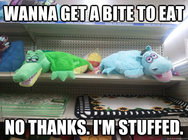wanna get a bite to eat no thanks im stuffed - 10 Toys