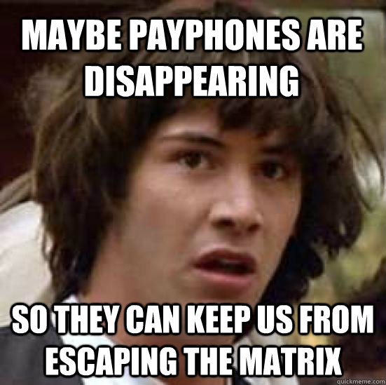 maybe payphones are disappearing so they can keep us from es - conspiracy keanu