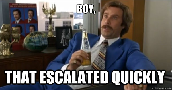 boy that escalated quickly  - Ron burgundy