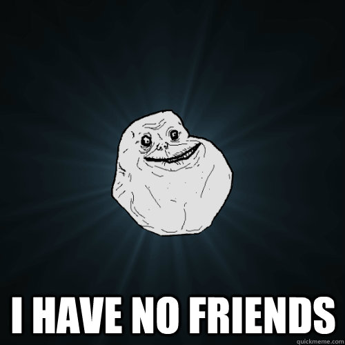 i have no friends - Forever Alone