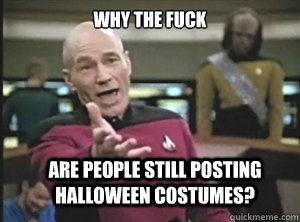 why the fuck are people still posting halloween costumes  - Annoyed Picard