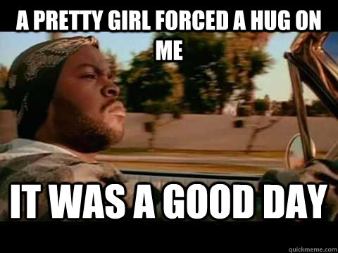 a pretty girl forced a hug on me it was a good day - It Was a Good Day
