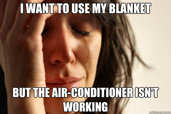i want to use my blanket but the airconditioner isnt worki - First World Problems