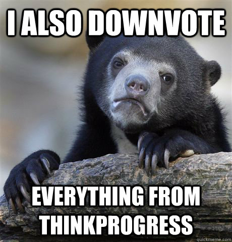 i also downvote everything from thinkprogress - Confession Bear