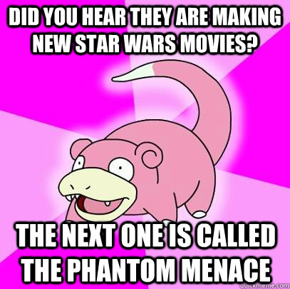 did you hear they are making new star wars movies the next  - Slowpoke