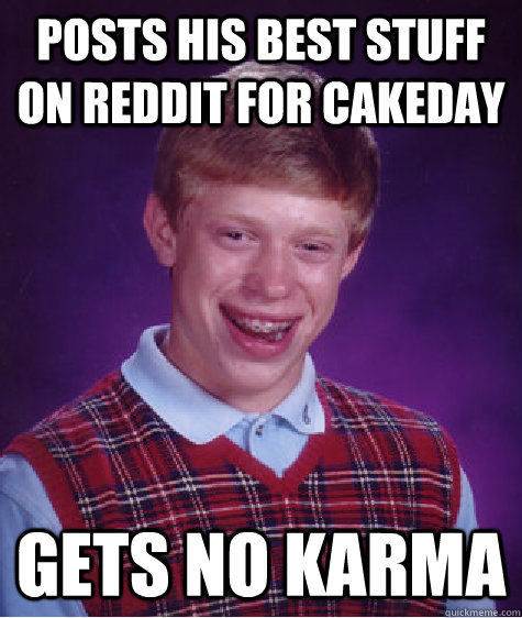 posts his best stuff on reddit for cakeday gets no karma - Bad Luck Brian