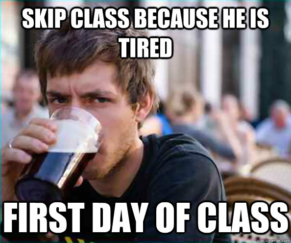 skip class because he is tired first day of class - Lazy College Senior