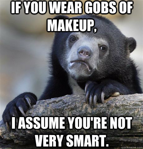if you wear gobs of makeup i assume youre not very smart - Confession Bear
