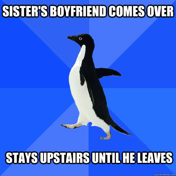 sisters boyfriend comes over stays upstairs until he leaves - Socially Awkward Penguin