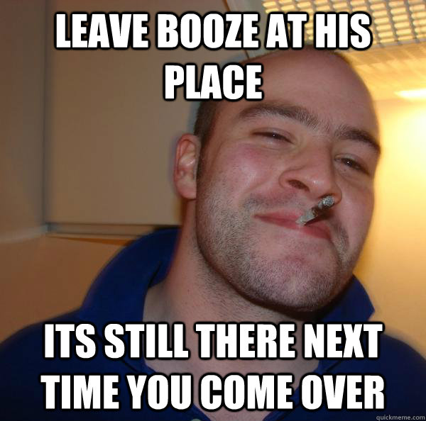 leave booze at his place its still there next time you come  - Good Guy Greg