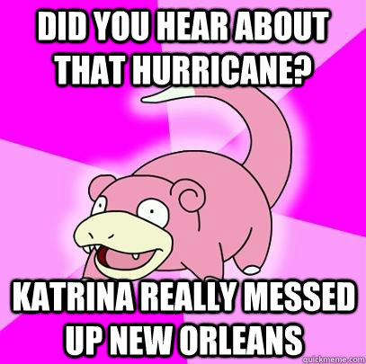 did you hear about that hurricane katrina really messed up  - Slowpoke