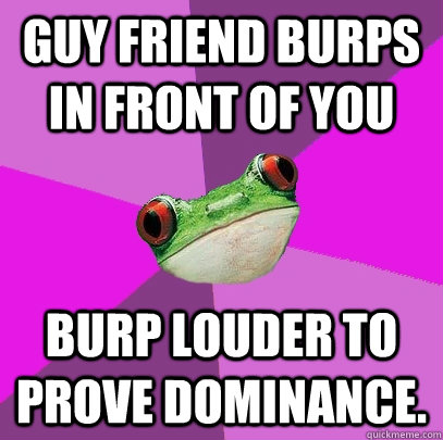guy friend burps in front of you burp louder to prove domina - Foul Bachelorette Frog