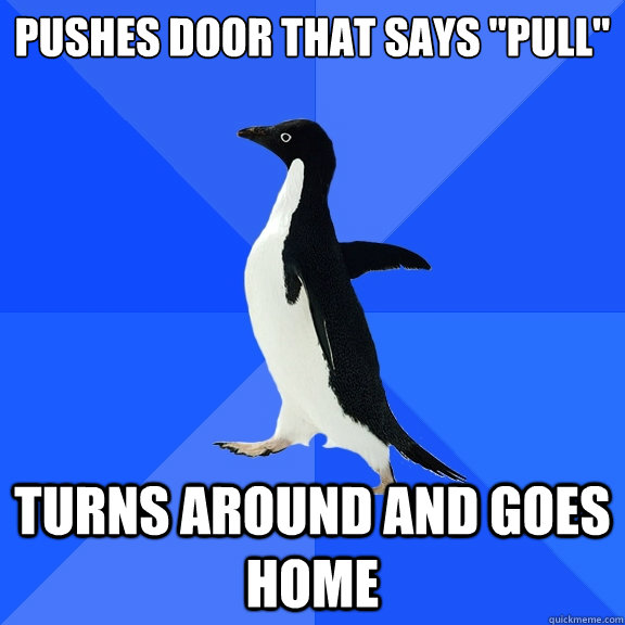 pushes door that says pull turns around and goes home - Socially Awkward Penguin