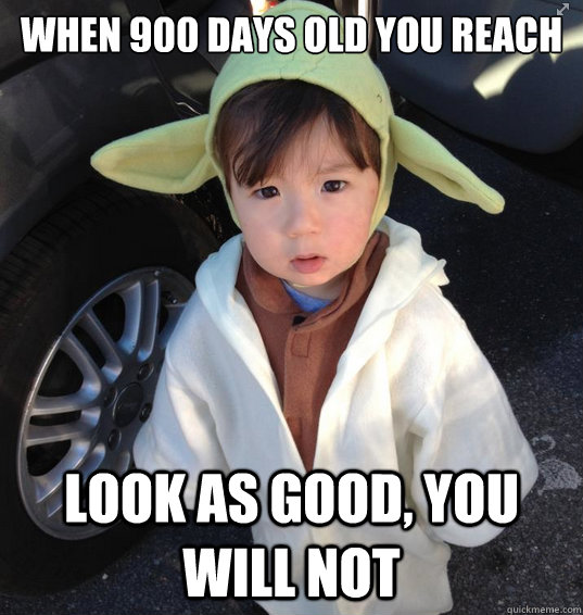 when 900 days old you reach look as good you will not - baby yoda