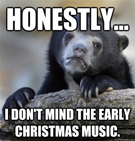 honestly i dont mind the early christmas music  - Confession Bear