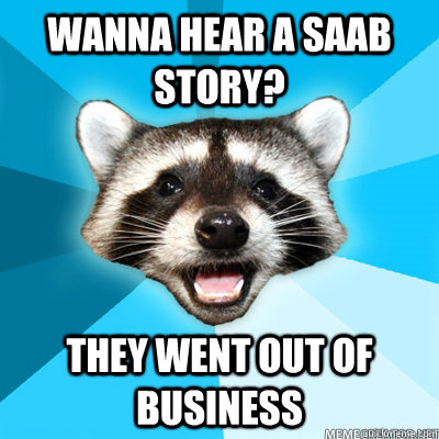 wanna hear a saab story they went out of business  - Lame Pun Raccoon