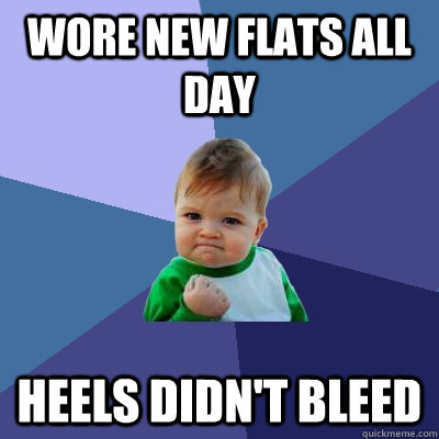 wore new flats all day heels didnt bleed - Success Kid