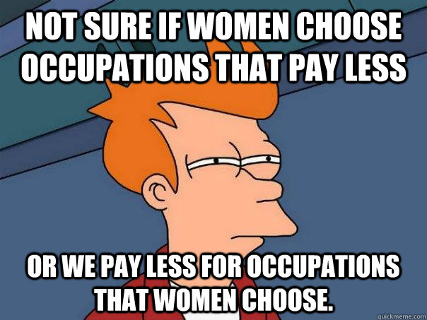 not sure if women choose occupations that pay less or we pay - Futurama Fry