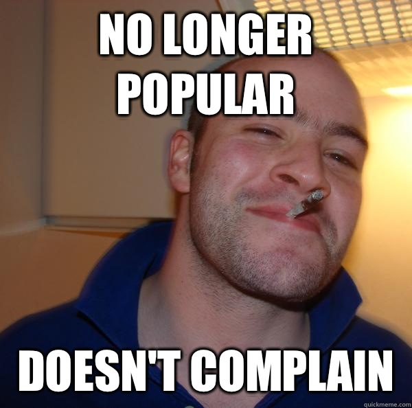 No longer popular Doesnt complain  - Good Guy Greg