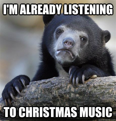 im already listening to christmas music - Confession Bear