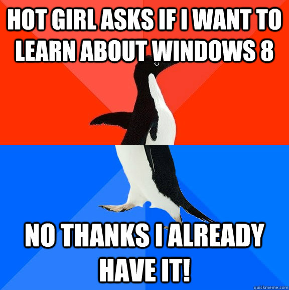 hot girl asks if i want to learn about windows 8 no thanks i - Socially Awesome Awkward Penguin
