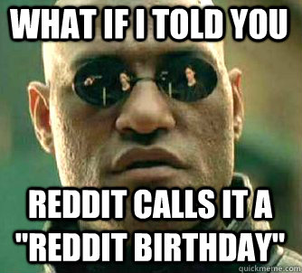 what if i told you reddit calls it a reddit birthday - Matrix Morpheus
