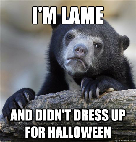 im lame and didnt dress up for halloween - Confession Bear