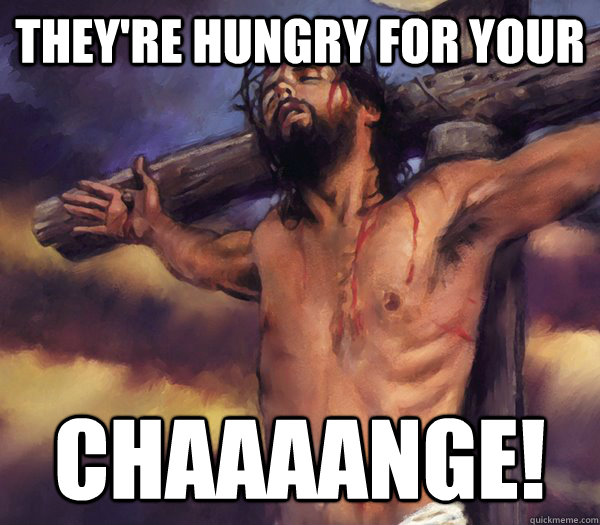 theyre hungry for your chaaaange - 