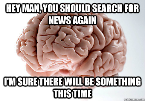 hey man you should search for news again im sure there wil - Scumbag Brain