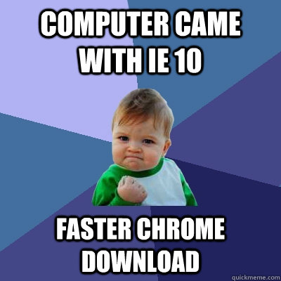 computer came with ie 10 faster chrome download - Success Kid